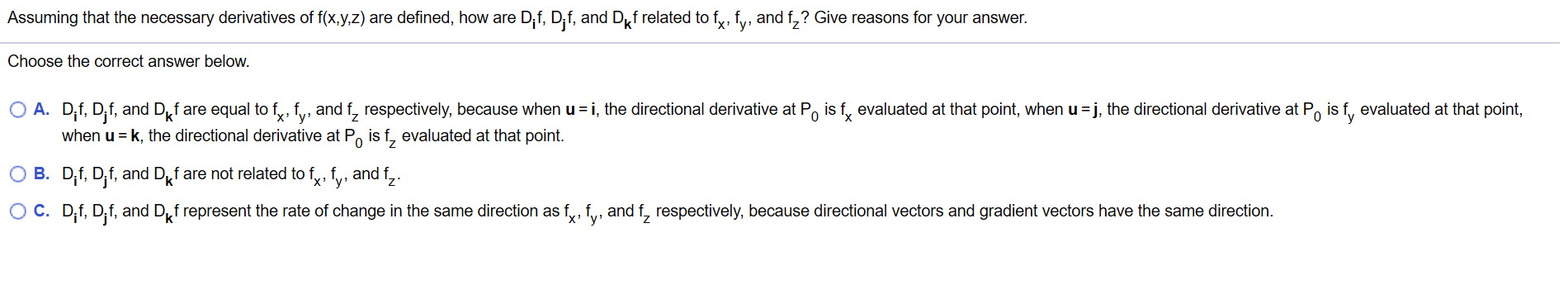 Assuming that the necessary derivatives of f(x,y,z) are defined, how are Dif, Dif, and Df related to f, fy, and f,? Give reasons for your answer. Choose the correct answer below. O A. D,f, D,f, and Df are equal to fy, fy, and f, respectively, because when u i, the directional derivative at Po is f, evaluated at that point, when u j, the directional derivative at Po is f, evaluated at that point, when u k, the directional derivative at Po is f, evaluated at that point 0 X O B. D,f, D,f, and Df are not related to fy, fv, and f,. O C. D,f, D,f, and Df represent the rate of change in the same direction as fy, f, and f, respectively, because directional vectors and gradient vectors have the same direction.
