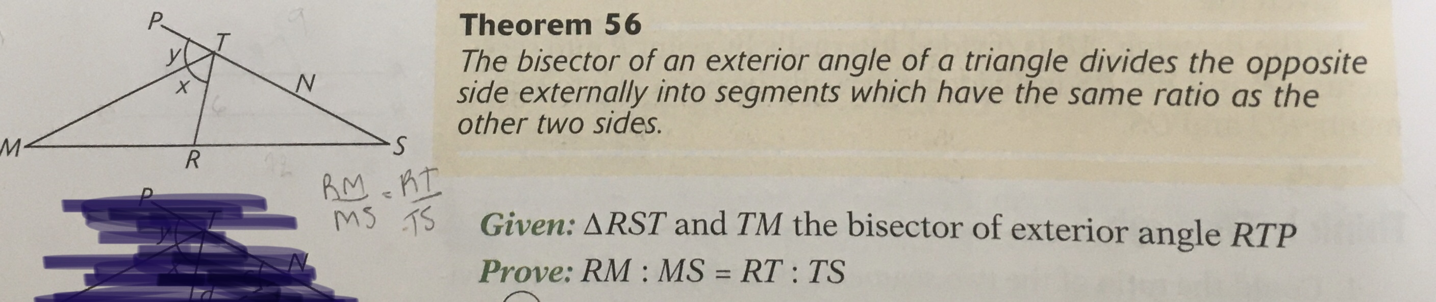 Theorem 56 The bisector of an exterior angle of a triangle divides the opposite side externally into segments which have the same ratio as the other two sides. M· S. RM cRI Ms TS Given: ARST and TM the bisector of exterior angle RTP Prove: RM : MS = RT : TS %3D