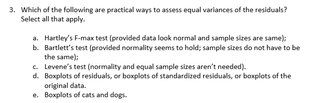 3. Which of the following are practical ways to assess equal variances of the residuals? Select all that apply a. Hartley's F-max test (provided data look normal and sample sizes are same); b. Bartlett's test (provided normality seems to hold; sample sizes do not have to be the same); c. Levene's test (normality and equal sample sizes aren't needed) d. Boxplots of residuals, or boxplots of standardized residuals, or boxplots of the original data. e. Boxplots of cats and dogs.