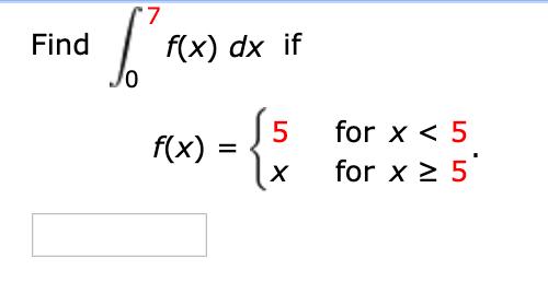 f(x) dx if Jo Find f(x) = S5 for x < 5 for x 2 5 х