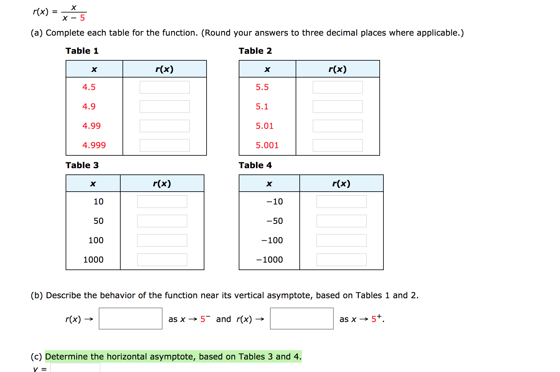 х r(x) (a) Complete each table for the function. (Round your answers to three decimal places where applicable.) Table 1 Table 2 r(x) r(x) х х 4.5 5.5 4.9 5.1 4.99 5.01 4.999 5.001 Table 4 Table 3 r(x) r(x) х х 10 -10 50 -50 100 -100 -1000 1000 (b) Describe the behavior of the function near its vertical asymptote, based on Tables 1 and 2. r(x) – as x → 5 and r(x) - as x → 5+. (c) Determine the horizontal asymptote, based on Tables 3 and 4.