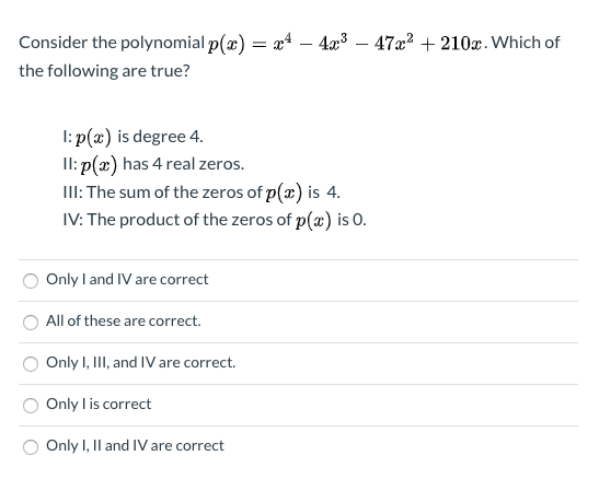 Consider the polynomial p(x) = x* – 4æ3 - 47x2 + 210x. Which of the following are true? I: p(x) is degree 4. Il: p(x) has 4 real zeros. III: The sum of the zeros of p(2) is 4. IV: The product of the zeros of p(x) is O. Only I and IV are correct All of these are correct. Only I, III, and IV are correct. Only l is correct Only I, Il and IV are correct
