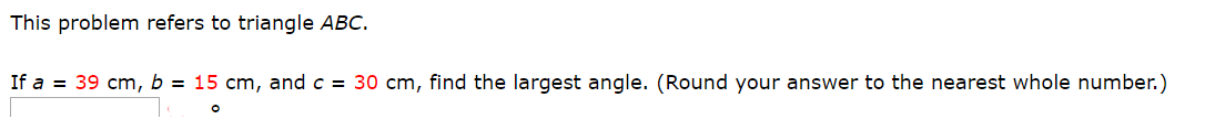 This problem refers to triangle ABC. If a 39 cm, b = 15 cm, and c = 30 cm, find the largest angle. (Round your answer to the nearest whole number.)