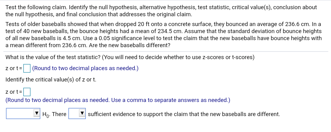 Test the following claim. Identify the null hypothesis, alternative hypothesis, test statistic, critical value(s), conclusion about the null hypothesis, and final conclusion that addresses the original claim. Tests of older baseballs showed that when dropped 20 ft onto a concrete surface, they bounced an average of 236.6 cm. In a test of 40 new baseballs, the bounce heights had a mean of 234.5 cm. Assume that the standard deviation of bounce heights of all new baseballs is 4.5 cm. Use a 0.05 significance level to test the claim that the new baseballs have bounce heights with a mean different from 236.6 cm. Are the new baseballs different? What is the value of the test statistic? (You will need to decide whether to use z-scores or t-scores) z or t= (Round to two decimal places as needed.) Identify the critical value(s) of z or t. z or t= (Round to two decimal places as needed. Use a comma to separate answers as needed.) V Ho. There V sufficient evidence to support the claim that the new baseballs are different.