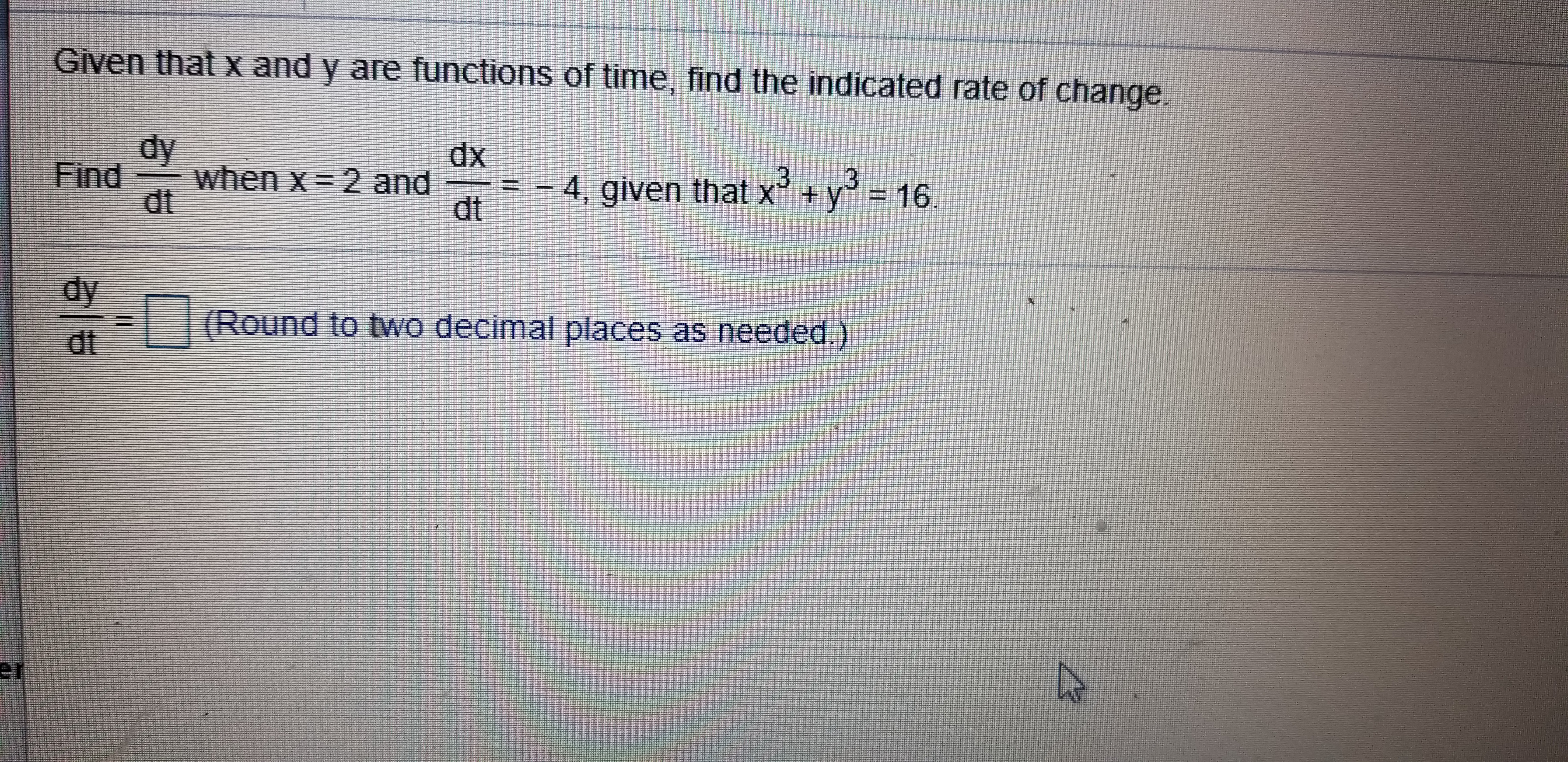 Given that x and y are functions of time, find the indicated rate of change. dy when x 2 and dt dx Find 3 y = 16. -4, given that x + dt dy (Round to two decimal places as needed) dt er