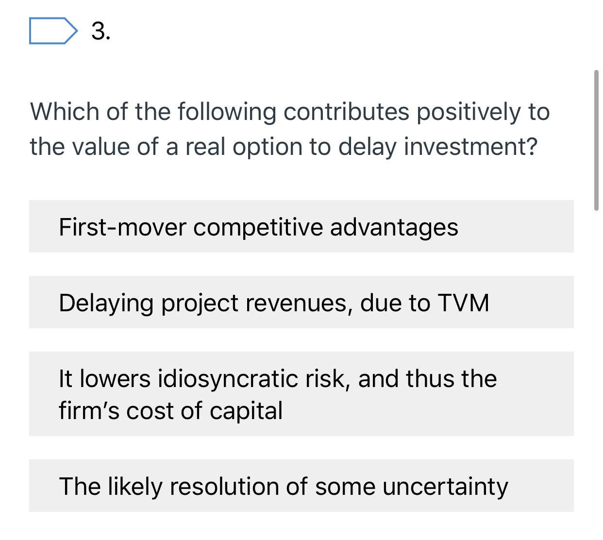 3. Which of the following contributes positively to the value of a real option to delay investment? First-mover competitive advantages Delaying project revenues, due to TVM It lowers idiosyncratic risk, and thus the firm's cost of capital The likely resolution of some uncertainty