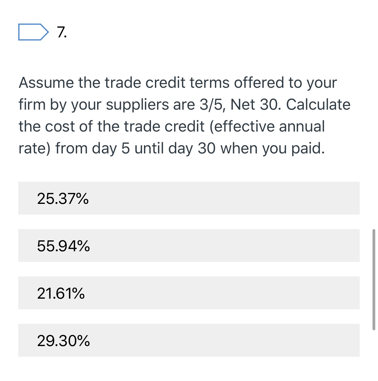 7. Assume the trade credit terms offered to your firm by your suppliers are 3/5, Net 30. Calculate the cost of the trade credit (effective annual rate) from day 5 until day 30 when you paid. 25.37% 55.94% 21.61% 29.30%