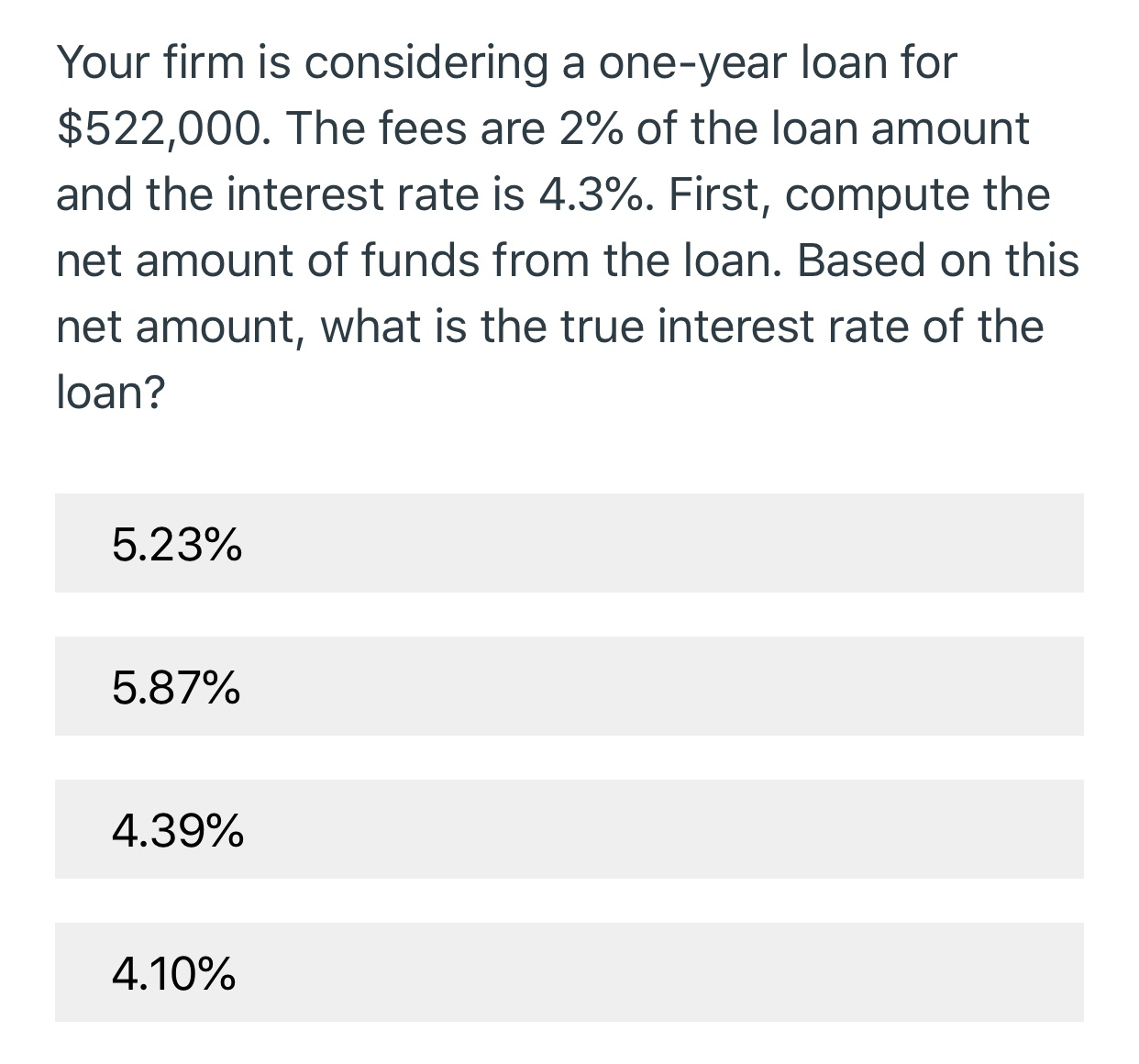 Your firm is considering a one-year loan for $522,000. The fees are 2% of the loan amount and the interest rate is 4.3%. First, compute the net amount of funds from the loan. Based on this net amount, what is the true interest rate of the loan? 5.23% 5.87% 4.39% 4.10%