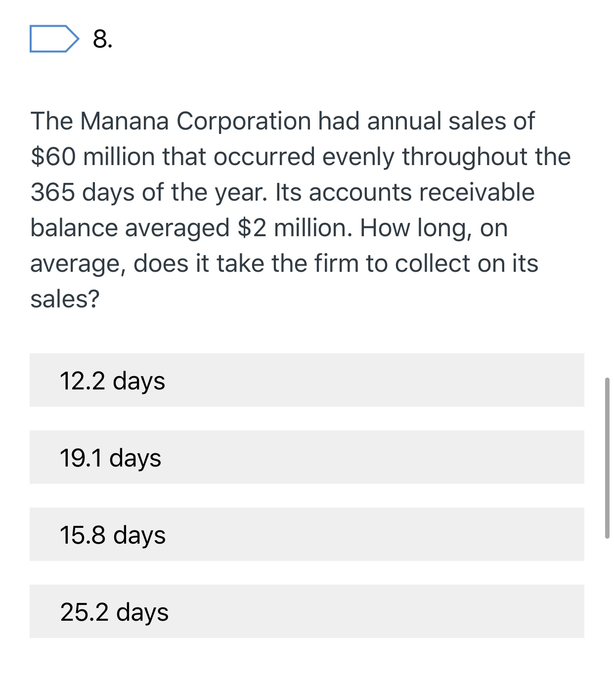 8 The Manana Corporation had annual sales of $60 million that occurred evenly throughout the 365 days of the year. Its accounts receivable balance averaged $2 million. How long, on average, does it take the firm to collect on its sales? 12.2 days 19.1 days 15.8 days 25.2 days