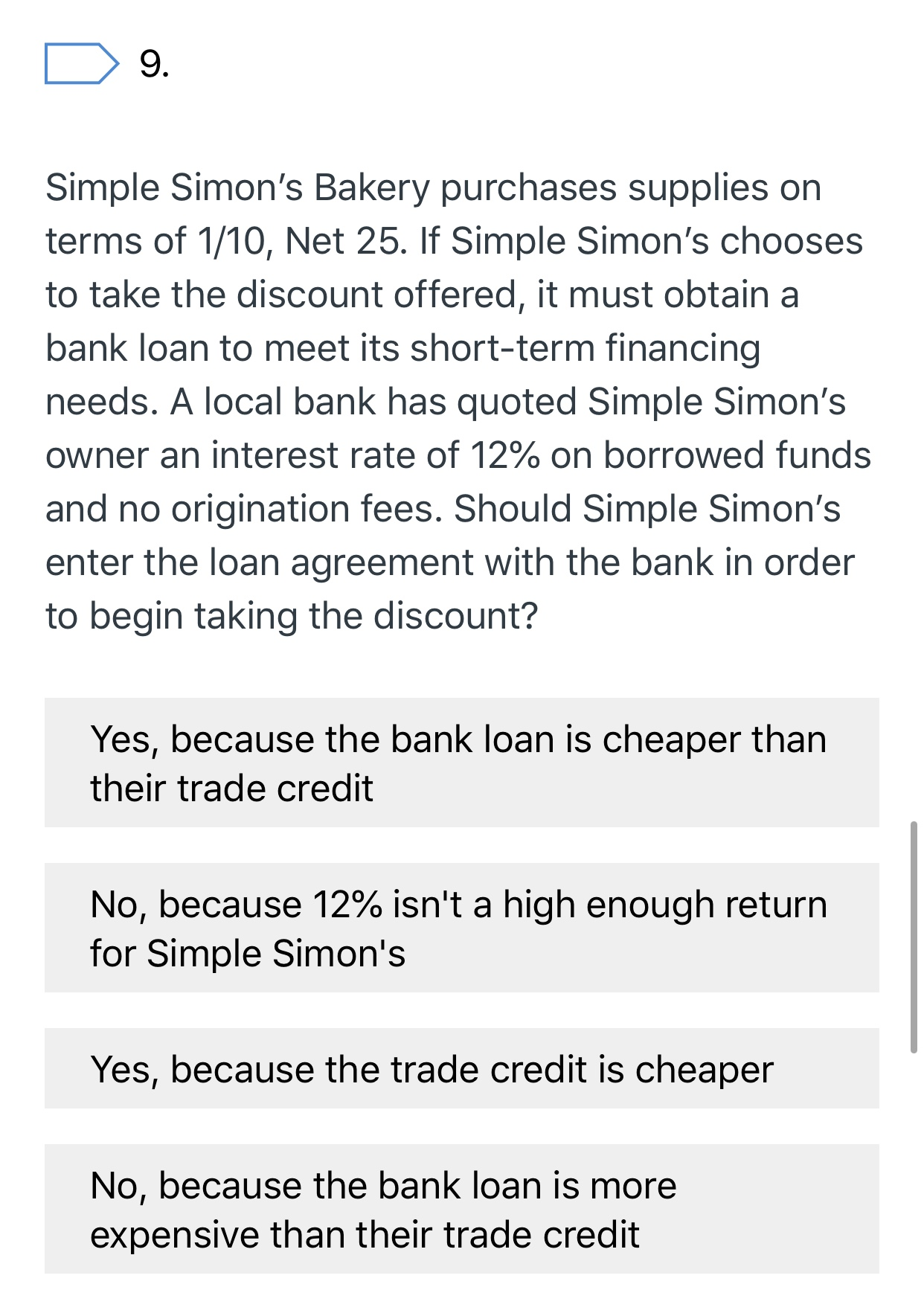9. Simple Simon's Bakery purchases supplies on terms of 1/10, Net 25. If Simple Simon's chooses to take the discount offered, it must obtain a bank loan to meet its short-term financing needs. A local bank has quoted Simple Simon's owner an interest rate of 12% on borrowed funds and no origination fees. Should Simple Simon's enter the loan agreement with the bank in order to begin taking the discount? Yes, because the bank loan is cheaper than their trade credit No, because 12% isn't a high enough return for Simple Simon's Yes, because the trade credit is cheaper No, because the bank loan is more expensive than their trade credit