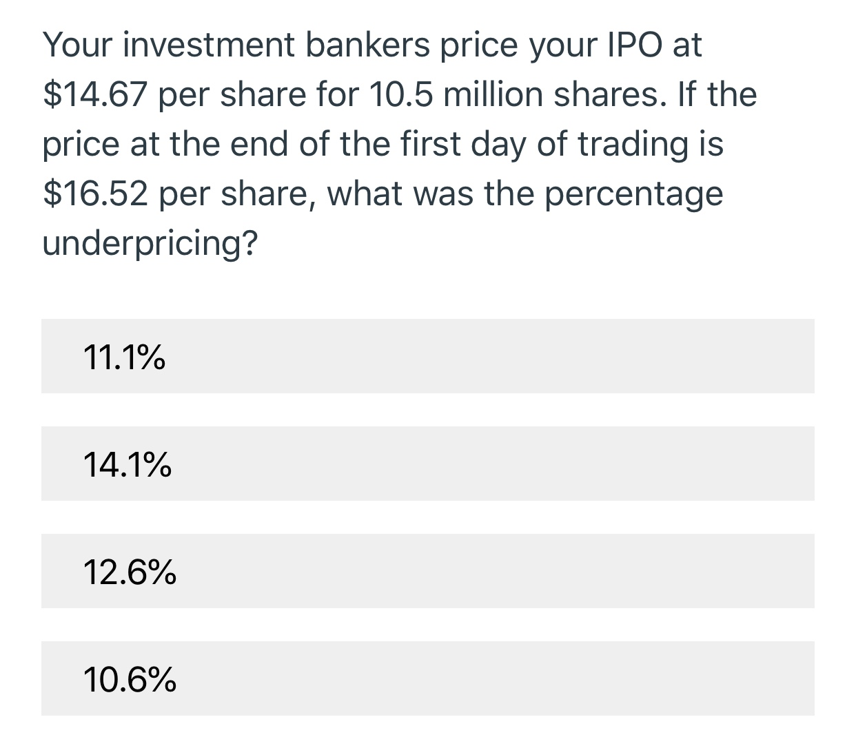Your investment bankers price your IPO at $14.67 per share for 10.5 million shares. If the price at the end of the first day of trading is $16.52 per share, what was the percentage underpricing? 11.1% 14.1% 12.6% 10.6%