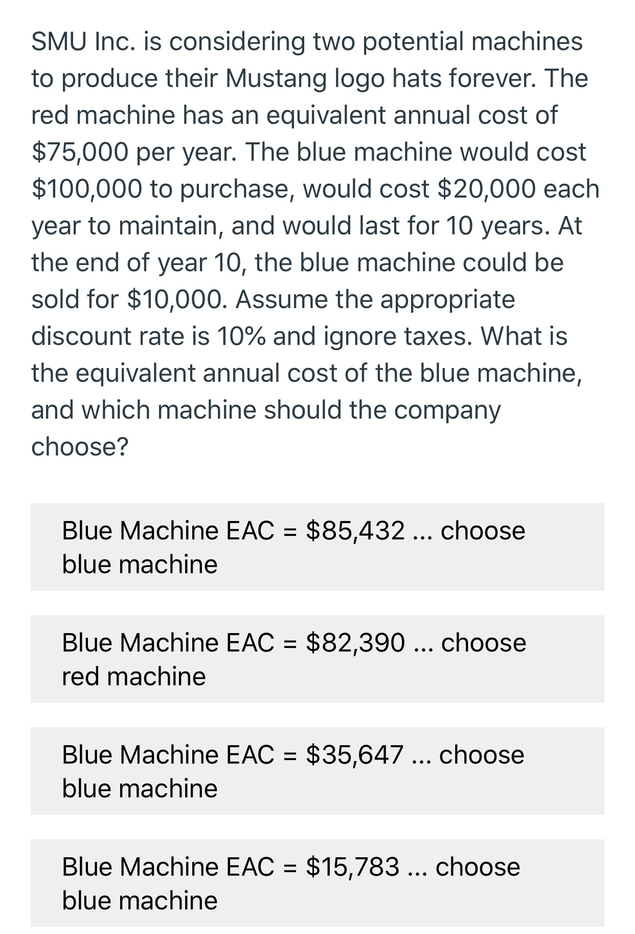 SMU Inc. is considering two potential machines to produce their Mustang logo hats forever. The red machine has an equivalent annual cost of $75,000 per year. The blue machine would cost $100,000 to purchase, would cost $20,000 each year to maintain, and would last for 10 years. At the end of year 10, the blue machine could be sold for $10,000. Assume the appropriate discount rate is 10% and ignore taxes. What is the equivalent annual cost of the blue machine, and which machine should the company choose? $85,432... choose Blue Machine EAC blue machine Blue Machine EAC $82,390... choose red machine $35,647 ... choose Blue Machine EAC blue machine $15,783... choose Blue Machine EAC blue machine