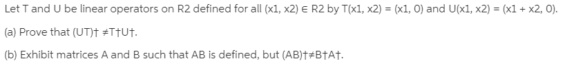 Let T and U be linear operators on R2 defined for all (x1, x2) E R2 by T(x1, x2) = (x1, 0) and U(x1, x2) = (x1 + x2, 0). (a) Prove that (UT)† #TTU†. (b) Exhibit matrices A and B such that AB is defined, but (AB)†#B†A†.