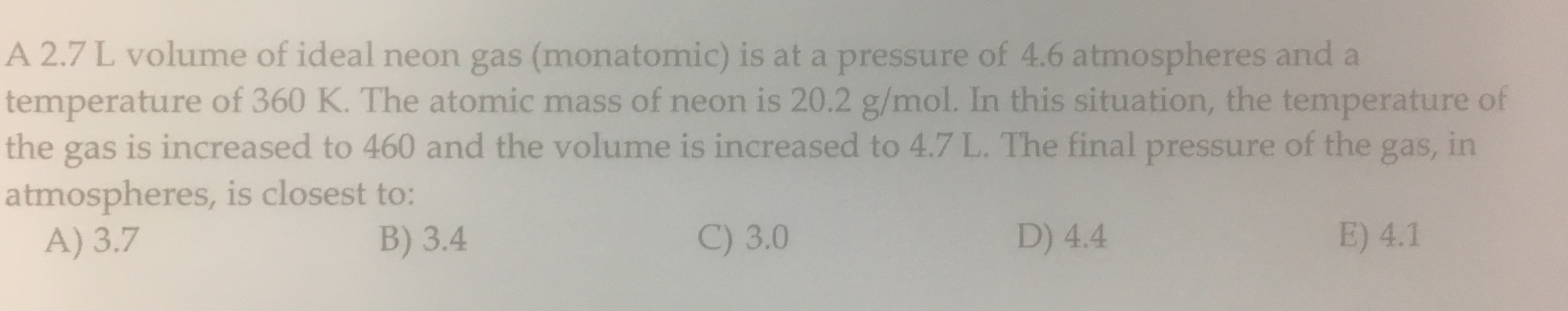 A 2.7 L volume of ideal neon gas (monatomic) is at a pressure of 4.6 atmospheres and a temperature of 360 K. The atomic mass of neon is 20.2 g/mol. In this situation, the temperature of the gas is increased to 460 and the volume is increased to 4.7 L. The final pressure of the gas, in atmospheres, is closest to: A) 3.7 B) 3.4 C) 3.0 D) 4.4 E) 4.1