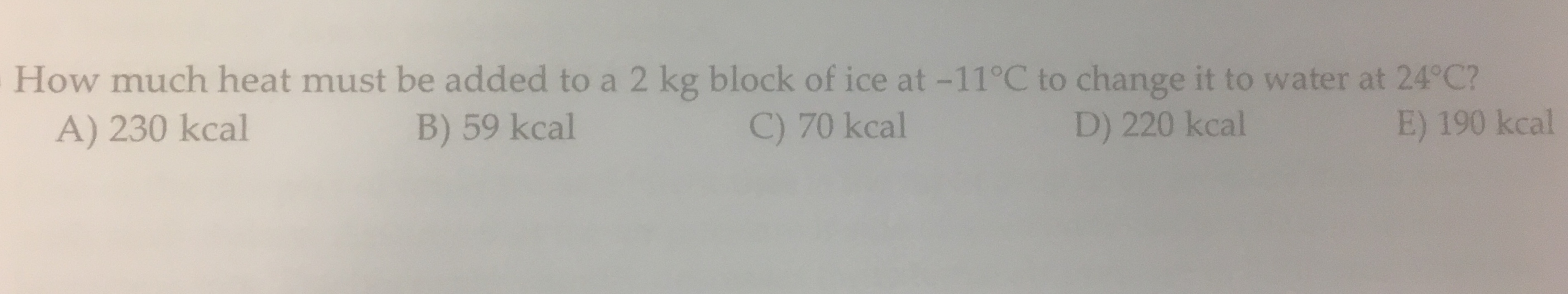 How much heat must be added to a 2 kg block of ice at -11°C to change it to water at 24°C? A) 230 kcal B) 59 kcal C) 70 kcal D) 220 kcal E) 190 kcal