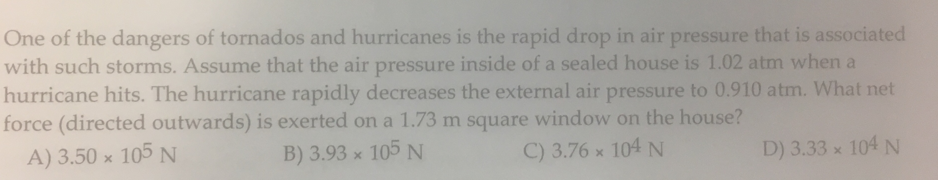 One of the dangers of tornados and hurricanes is the rapid drop in air pressure that is associated with such storms. Assume that the air pressure inside of a sealed house is 1.02 atm when a hurricane hits. The hurricane rapidly decreases the external air pressure to 0.910 atm. What net force (directed outwards) is exerted ona 1.73 m square window on the house? A) 3.50 x 105 N 104 N B) 3.93 x 105 N C) 3.76 x 104 N D) 3.33 x