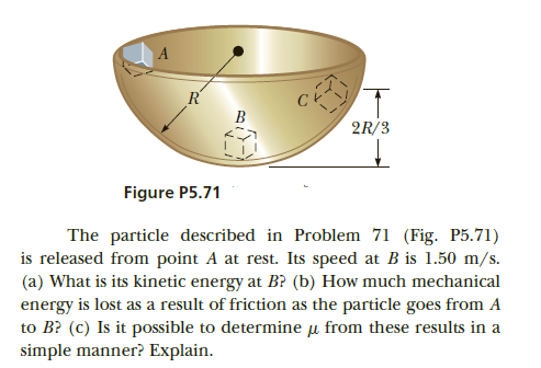 R' B 2R/3 Figure P5.71 The particle described in Problem 71 (Fig. P5.71) is released from point A at rest. Its speed at B is 1.50 m/s. (a) What is its kinetic energy at B? (b) How much mechanical energy is lost as a result of friction as the particle goes from A to B? (c) Is it possible to determine u from these results in a simple manner? Explain.