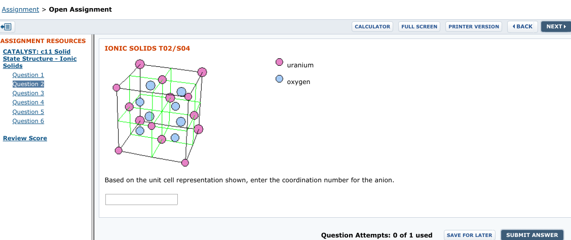 Assignment > Open Assignment (BACK CALCULATOR NEXT FULL SCREEN PRINTER VERSION ASSIGNMENT RESOURCES IONIC SOLIDS T02/S04 CATALYST: c11 Solid State Structure - Ionic Solids Question 1 Question 2 Question 3 uranium oxygen Question 4 Question 5 Question 6 Review Score Based on the unit cell representation shown, enter the coordination number for the anion. Question Attempts: 0 of 1 used SAVE FOR LATER SUBMIT ANSWER !!