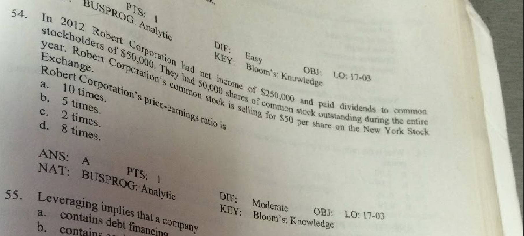 PTS: 1 BUSPROG: Analytic DIF: Easy KEY: Bloom's: Knowledge In 2012 Robert Corporation had net income of $250,000 and paid dividends to common year. Robert Corporation's common stock is selling for $50 per share on the New York Stock OBJ: LO: 17-03 54. stockholders of $50,000. They had S0,000 shares of common stock outstanding during the entire Exchange. Robert Corporation's price-earnings ratio is 10 times. b. 5 times. 2 times. a. c. d. 8 times. ANS: A NAT: BUSPROG: Analytic LO: 17-03 PTS: 1 OBJ: DIF: Moderate KEY: Bloom's: Knowledge 55. Leveraging implies that a company contains debt financing a. b. contains
