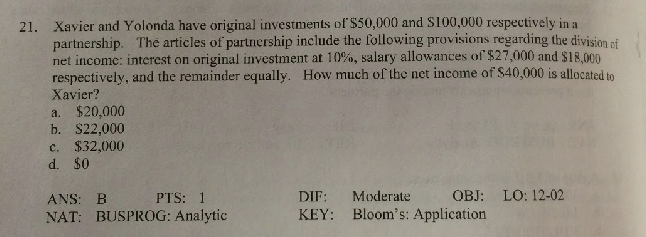 Xavier and Yolonda have original investments of $50,000 and $100,000 respectively in a partnership. The articles of partnership include the following provisions regarding the division of net income: interest on original investment at 10%, salary allowances of $27,000 and $18,000 respectively, and the remainder equally. How much of the net income of $40,000 is allocated to Xavier? 21. a. $20,000 b. $22,000 c. $32,000 d. $0 Moderate OBJ: LO: 12-02 DIF: PTS: 1 ANS: B KEY: Bloom's: Application NAT: BUSPROG: Analytic