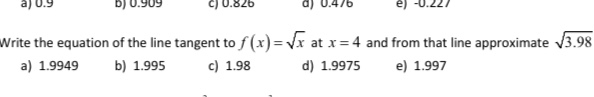 Write the equation of the line tangent to f(x)=\x at x=4 and from that line approximate V3.98 a) 1.9949 d) 1.9975 e) 1.997 b) 1.995 c) 1.98
