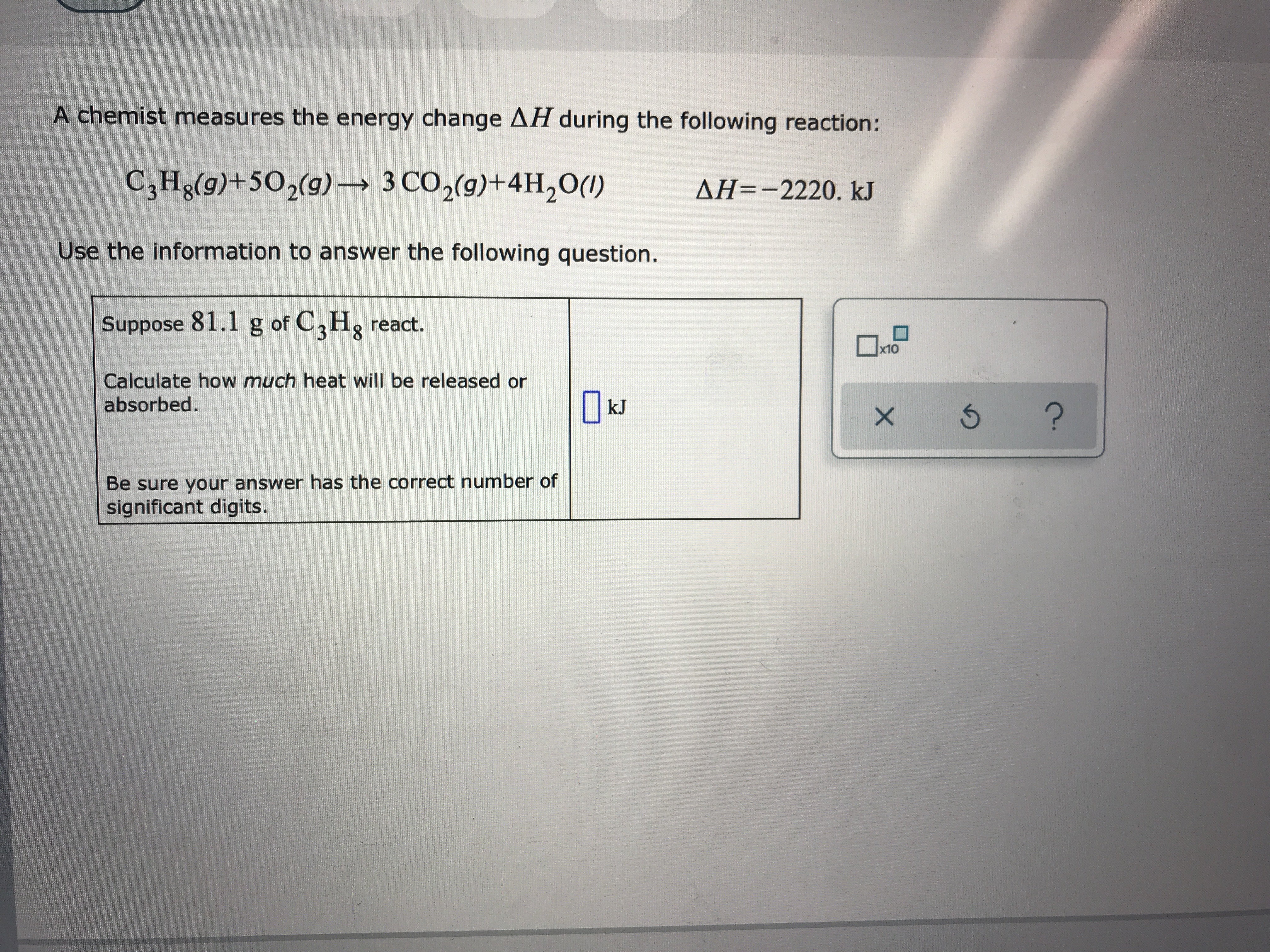 A chemist measures the energy change AH during the following reaction: C3Hg(g)+502(g) 3 CO2(g)+4H20() AH=-2220. kJ Use the information to answer the following question. Suppose 81.1 g of C2Hg react. x10 Calculate how much heat will be released absorbed. kJ ? Be sure your answer has the correct number of significant digits. X