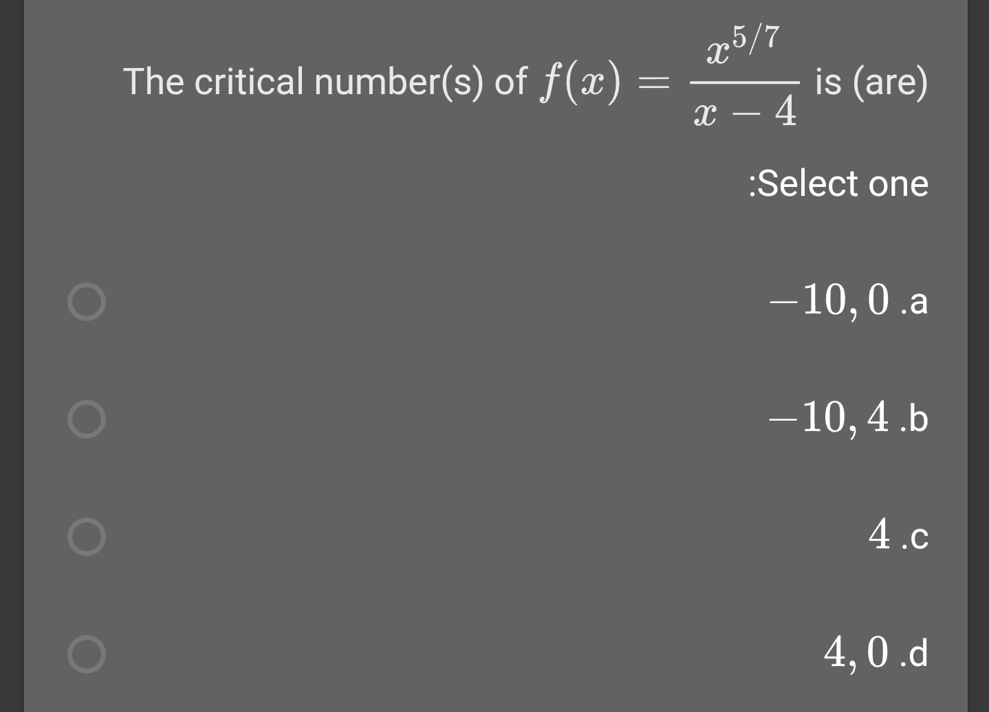 x5/7 is (are) - 4 The critical number(s) of f(x) :Select one -10,0 .a -10, 4 .b 4.c 4,0.d