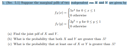 5. (Sec. 5.1) Suppose the marginal pdfs of two independent rvs X and Y are given by 5x4 for 0 |0 otherwise 1 fx(r) 2y3for 0y <1 |0 otherwise fy(y) (a) Find the joint pdf of X and Y (b) What is the probability that both X and Y are greater than .5? (c) What is the probability that at least one of X or Y is greater than .5?