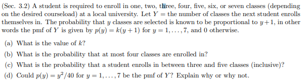 (Sec. 3.2) A student is required to enroll in one, two, three, four, five, six on the desired courseload) at a local university. Let Y the number of classes the next student enrolls themselves in. The probability that y classes are selected is known to be proportional to y+1, in other words the pmf of Y is given by p(y) = k(y+1) for y 1,...,7, and 0 otherwise (a) What is the value of k? or seven classes (depending (b) What is the probability that at most four classes are enrolled in? (c) What is the probability that a student enrolls in between three and five classes (inclusive)? y? /40 for y 1,.,7 be the pmf of Y? Explain why why not (d) Could p(y) or