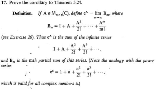 17. Prove the corollary to Theorem 5.24. If A e Mpxn(C), define e^ lim Bm, where Definition. A? Bm = I+ A+ 2! m! (see Exercise 20). Thus e^ is the sum of the infinite series А? АЗ -+ ... 3! I+A+: 2! and Bm is the mth partial sum of this series. (Note the analogy with the power series a? a e* - 1+ a + 2! 3! which is valid for all complex numbers a.)