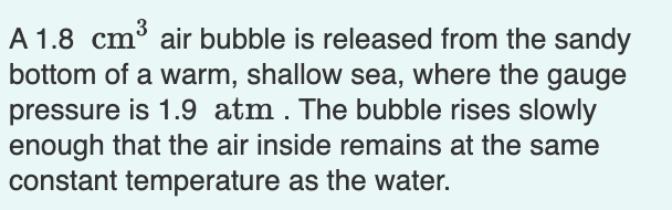 A 1.8 cm³ air bubble is released from the sandy bottom of a warm, shallow sea, where the gauge pressure is 1.9 atm. The bubble rises slowly enough that the air inside remains at the same constant temperature as the water.