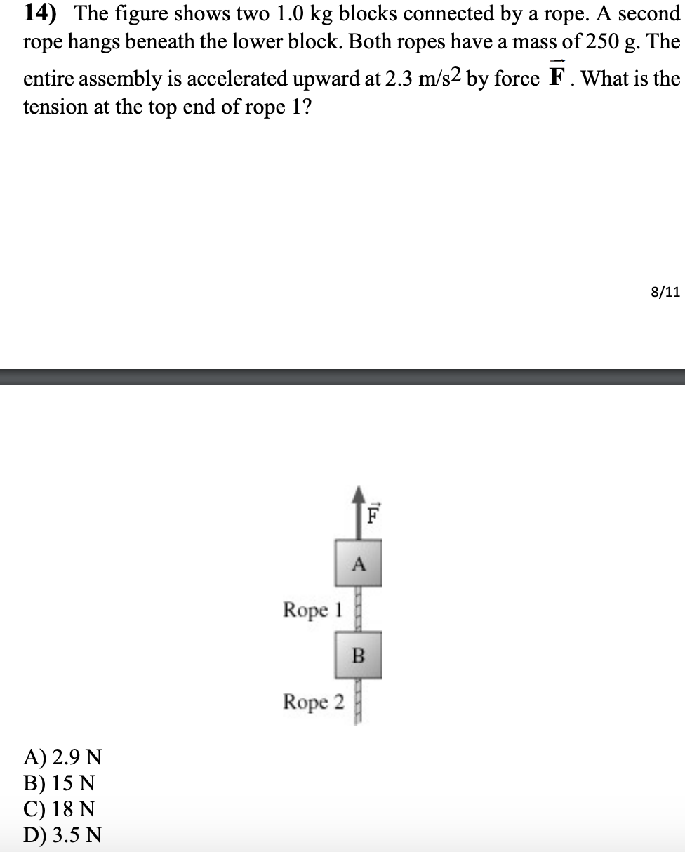 14) The figure shows two 1.0 kg blocks connected by a rope. A second rope hangs beneath the lower block. Both ropes have a mass of 250 g. The entire assembly is accelerated upward at 2.3 m/s2 by force F. What is the tension at the top end of rope 1? 8/11 F Rope Rope 2 A) 2.9 N B) 15 N C) 18 N D) 3.5 N