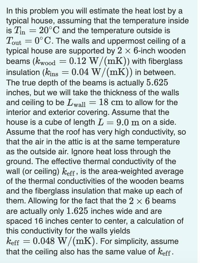 In this problem you will estimate the heat lost by a typical house, assuming that the temperature inside is Tin = 20°C and the temperature outside is Tout = 0°C. The walls and uppermost ceiling of a typical house are supported by 2 × 6-inch wooden beams (kwood insulation (kins = 0.04 W/(mK)) in between. The true depth of the beams is actually 5.625 inches, but we will take the thickness of the walls and ceiling to be Lwall interior and exterior covering. Assume that the house is a cube of length L = 9.0 m on a side. Assume that the roof has very high conductivity, so that the air in the attic is at the same temperature as the outside air. Ignore heat loss through the ground. The effective thermal conductivity of the wall (or ceiling) keff , is the area-weighted average of the thermal conductivities of the wooden beams and the fiberglass insulation that make up each of them. Allowing for the fact that the 2 x 6 beams 0.12 W/(mK)) with fiberglass 18 cm to allow for the are actually only 1.625 inches wide and are spaced 16 inches center to center, a calculation of this conductivity for the walls yields keff that the ceiling also has the same value of keff - 0.048 W/(mK). For simplicity, assume