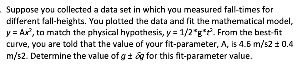 Suppose you collected a data set in which you measured fall-times for different fall-heights. You plotted the data and fit the mathematical model, y Ax2, to match the physical hypothesis, y 1/2*g*t2. From the best-fit curve, you are told that the value of your fit-parameter, A, is 4.6 m/s2 t 0.4 m/s2. Determine the value of g+ &g for this fit-parameter value.
