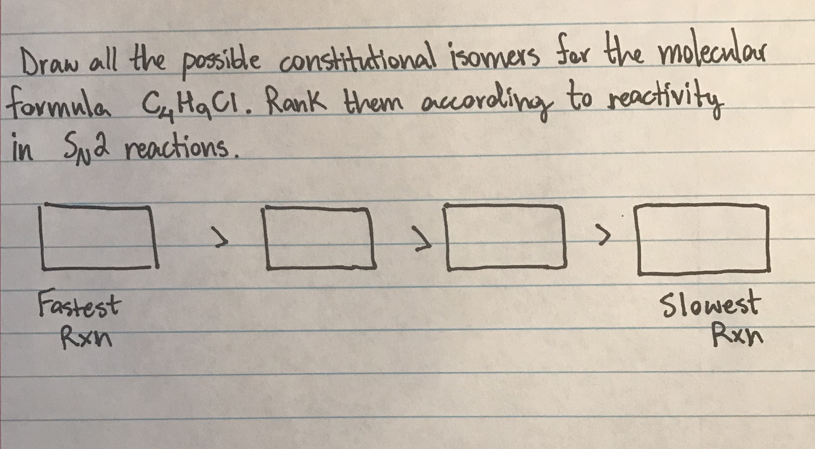 Draw all the posside constitutional isomers for the molecular formula C HaCI. Rank them acording in Sya reactions. to reactivity Slowest Rxn Fastest Rxn