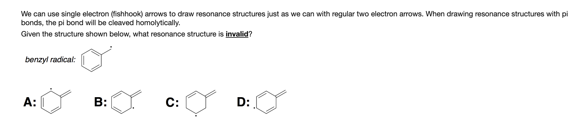 We can use single electron (fishhook) arrows to draw resonance structures just as we can with regular two electron arrows. When drawing resonance structures with pi bonds, the pi bond will be cleaved homolytically. Given the structure shown below, what resonance structure is invalid? benzyl radical: C: B: A: D: