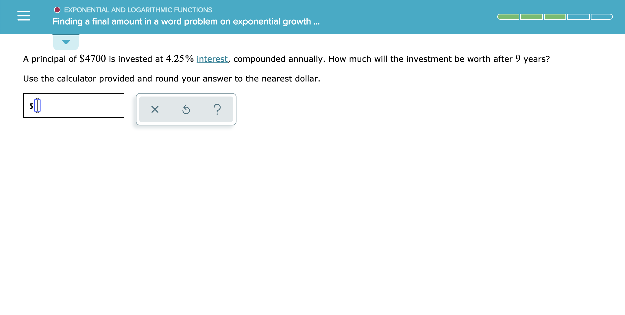 O EXPONENTIAL AND LOGARITH MIC FUNCTIONS Finding a final amount in a word problem on exponential growth.. A principal of $4700 is invested at 4.25% interest, compounded annually. How much will the investment be worth after 9 years? Use the calculator provided and round your answer to the nearest dollar. X