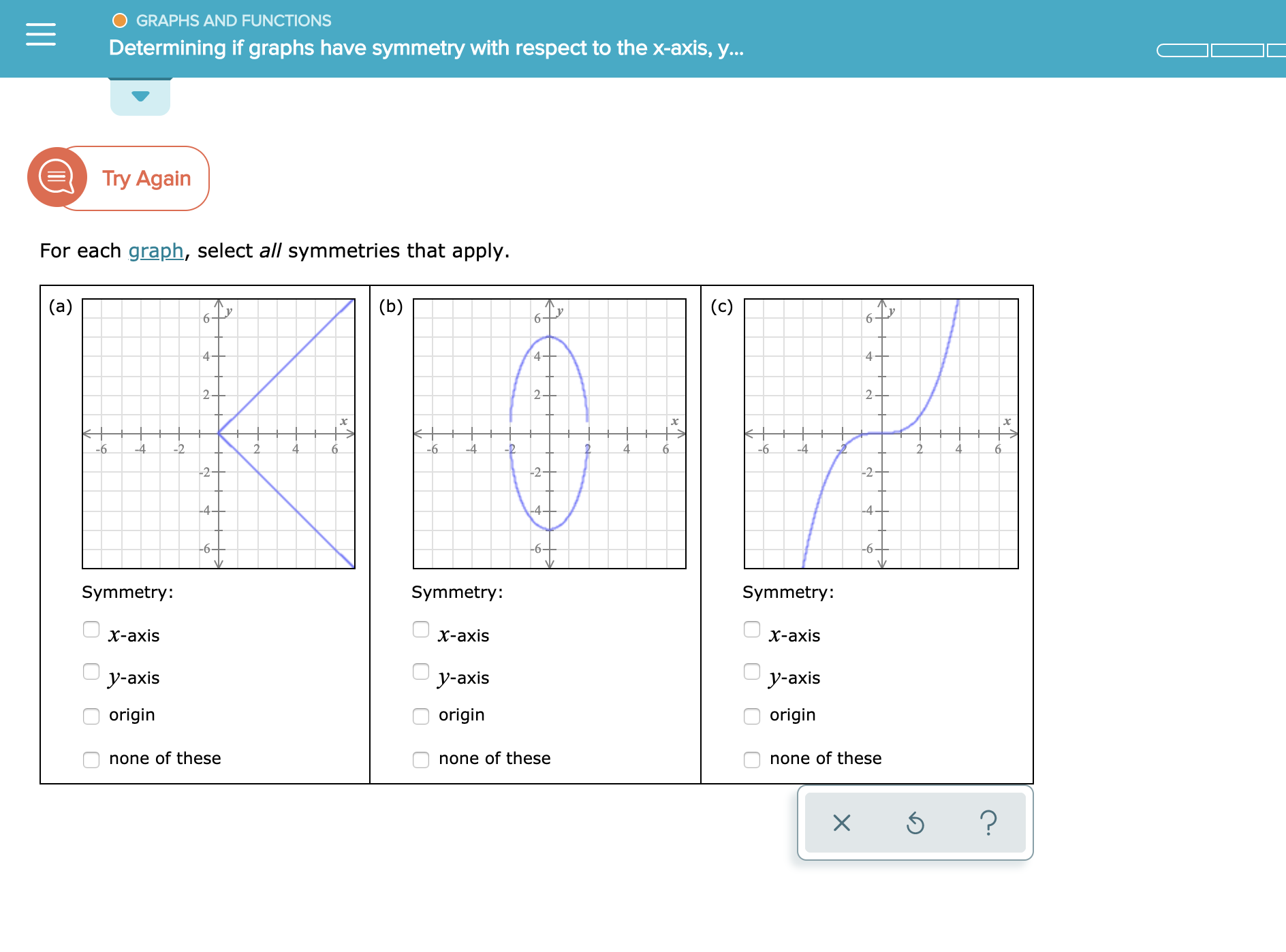 GRAPHS AND FUNCTIONS Determining if graphs have symmetry with respect to the x-axis, y... Try Again For each graph, select all symmetries that apply. (a) (b) (c) 65 6 4 4 4 2 2 2 4 -2 -4 6 4 -6 6 6 -2- -2 4 4 4- 6- -6- -6- Symmetry: Symmetry: Symmetry: х-ахis х-ахis х-ахis у-аxis y-axis у-аxis origin origin origin none of these none of these none of these ? X