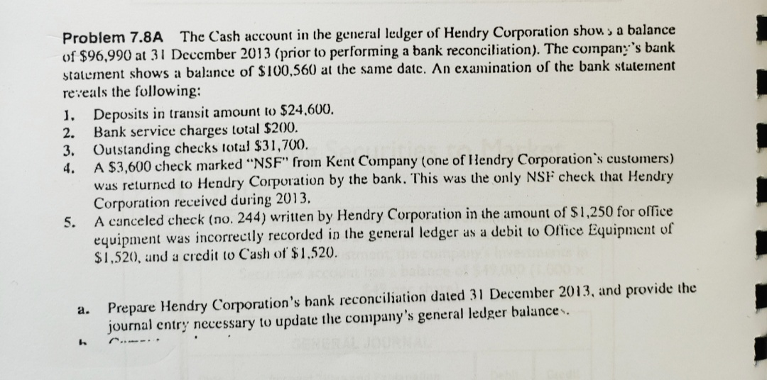 """Problem 7.8A The Cash account in the general ledger of Hendry Corporation show a balance of $96,990 at 31 December 2013 (prior to performing a bank reconciliation). The compan's bank statement shows a balance of $100,560 at the same datc. An examination of the bank statement reveals the following: . Deposits in transit amount to $24,600 Bank service charges total $200. 3. Outstanding checks total $31,700 A $3,600 check marked """"NSF"""" from Kent Company (one of Hendry Corporation's customers) was returned to Hendry Corporation by the bank. This was the only NSF check that Hendry Corporation received during 2013 5. A canceled check (no. 244) written by Hendry Corporation in the amount of $1,250 for office equipment was incorrectly recorded in the general ledger as a debit to Office Equipment of $1,520, and a credit to Cash of $1,520 2. 4. Prepare Hendry Corporation's bank reconciliation dated 31 December 2013, and provide the a. journal entry necessary to update the company 's general ledger balance . ."""