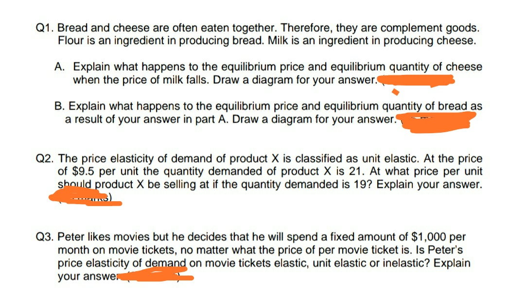 Q1. Bread and cheese are often eaten together. Therefore, they are complement goods. Flour is an ingredient in producing bread. Milk is an ingredient in producing cheese A. Explain what happens to the equilibrium price and equilibrium quantity of cheese when the price of milk falls. Draw a diagram for your answer. B. Explain what happens to the equilibrium price and equilibrium quantity of bread as a result of your answer in part A. Draw a diagram for your answer. Q2. The price elasticity of demand of product X is classified as unit elastic. At the price of $9.5 per unit the quantity demanded of product X is 21. At what price per unit should product X be selling at if the quantity demanded is 19? Explain your answer. Q3. Peter likes movies but he decides that he will spend a fixeed amount of $1,000 per month on movie tickets, no matter what the price of per movie ticket is. Is Peter's price elasticity of demand on movie tickets elastic, unit elastic or inelastic? Explain your answe
