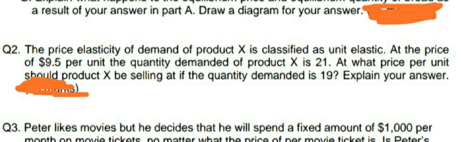 a result of your answer in part A. Draw a diagram for your answer. Q2. The price elasticity of demand of product X is classified as unit elastic. At the price of $9.5 per unit the quantity demanded of product X is 21. At what price per unit should product X be selling at if the quantity demanded is 19? Explain your answer. Q3. Peter likes movies but he decides that he will spend a fixed amount of $1,000 per month on movie tickets no matter what the nrice of ner movie ticket is Is Peter's.