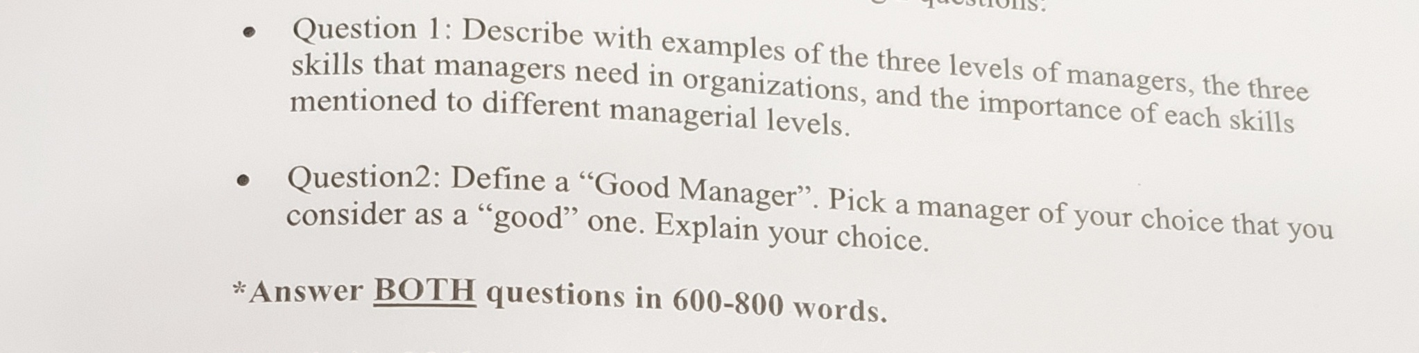 "TOStIOIIS. Question 1: Describe with examples of the three levels of managers, the three skills that managers need in organizations, and the importance of each skills mentioned to different managerial levels. Ouestion2: Define a ""Good Manager"". Pick a manager of your choice that you consider as a ""good"" one. Explain your choice. Answer BOTH questions in 600-800 words."