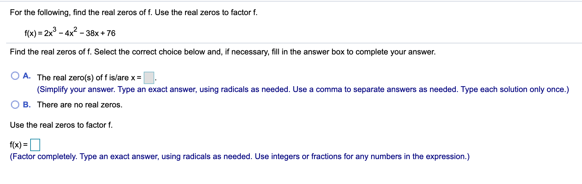 For the following, find the real zeros of f. Use the real zeros to factor f. f(x) = 2x° - 4x - 38x + 76 %3D Find the real zeros of f. Select the correct choice below and, if necessary, fill in the answer box to complete your answer. A. The real zero(s) of f is/are x = (Simplify your answer. Type an exact answer, using radicals as needed. Use a comma to separate answers as needed. Type each solution only once.) B. There are no real zeros. Use the real zeros to factor f. f(x) = (Factor completely. Type an exact answer, using radicals as needed. Use integers or fractions for any numbers in the expression.)