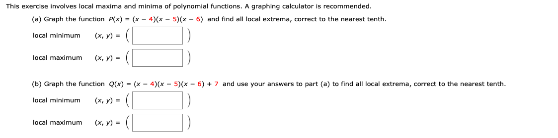This exercise involves local maxima and minima of polynomial functions. A graphing calculator is recommended. (a) Graph the function P(x) = (x - 4)(x - 5) (x - 6) and find all local extrema, correct to the nearest tenth (х, у) %3D local minimum local maximum (х, у) 3D (b) Graph the function Q(x) = (x - 4)(x - 5)(x - 6) + 7 and use your answers to part (a) to find all local extrema, correct to the nearest tenth. (х, у) %3D local minimum local maximum (х, у) %3