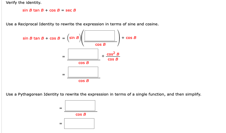 Verify the identity. sin B tan B + cos B = sec B Use a Reciprocal Identity to rewrite the expression in terms of sine and cosine. sin B tan B + cos B = sin B + cos B cos B cos? B Cos B cos B Cos B Use a Pythagorean Identity to rewrite the expression in terms of a single function, and then simplify. cos B