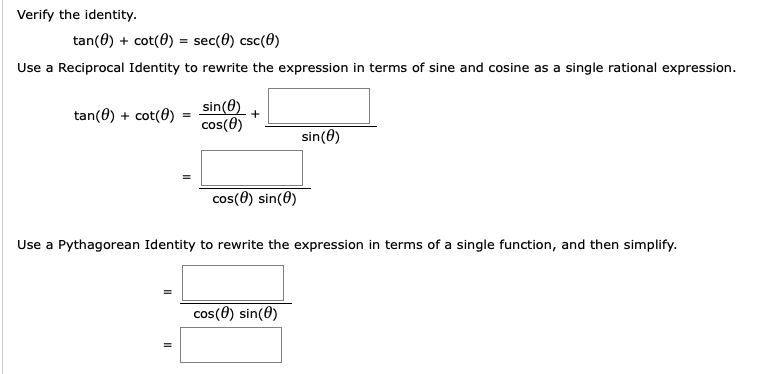 Verify the identity. tan(0) + cot(0) = sec(0) csc(0) Use a Reciprocal Identity to rewrite the expression in terms of sine and cosine as a single rational expression. sin(0) cos(0) tan(0) + cot(0) %3D sin(0) cos(0) sin(0) Use a Pythagorean Identity to rewrite the expression in terms of a single function, and then simplify. cos(0) sin(0)