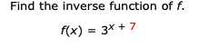 Find the inverse function of f. f(x) 3x7