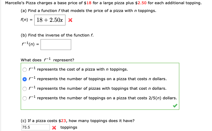 Marcello's Pizza charges a base price of $18 for a large pizza plus $2.50 for each additional topping (a) Find a function f that models the price of a pizza with n toppings. 18 2.50x f(n) (b) Find the inverse of the function f. (n)= What does f represent? f represents the cost of a pizza with n toppings f represents the number of toppings on a pizza that costs n dollars. f1 represents the number of pizzas with toppings that cost n dollars. f represents the number of toppings on a pizza that costs 2/5(n) dollars. (c) If a pizza costs $23, how many toppings does it have? X toppings 75.5