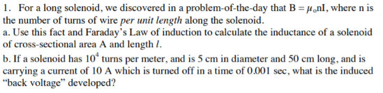 """1. For a long solenoid, we discovered in a problem-of-the-day that B = µ,nl, where n is the number of turns of wire per unit length along the solenoid. a. Use this fact and Faraday's Law of induction to calculate the inductance of a solenoid of cross-sectional area A and length I. b. If a solenoid has 10ʻ turns per meter, and is 5 cm in diameter and 50 cm long, and is carrying a current of 10 A which is turned off in a time of 0.001 sec, what is the induced """"back voltage"""" developed?"""
