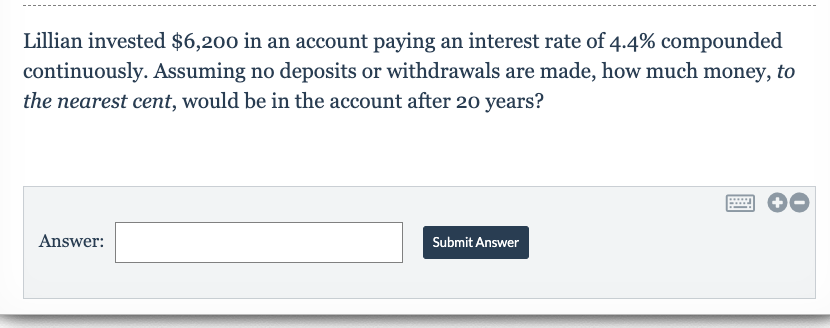Lillian invested $6,200 in an account paying an interest rate of 4.4% compounded continuously. Assuming no deposits or withdrawals are made, how much money, to the nearest cent, would be in the account after 20o years? Answer Submit Answer